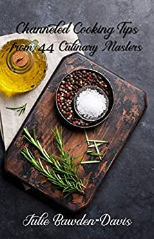 Channeled Cooking Tips from 44 Culinary Masters (The Channeled Masters Series Book 2) by [Bawden-Davis, Julie]