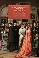 The Victorian Novel and the Space of Art: Fictional Form on Display (Cambridge Studies in Nineteenth-Century Literature and Culture)