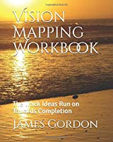 Vision Mapping Workbook: The Track That Ideas Run on Towards Completion