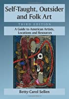 Self-Taught, Outsider and Folk Art: A Guide to American Artists, Locations and Resources