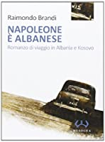 Napoleone è albanese. Romanzo di viaggio in Albania e Kosovo