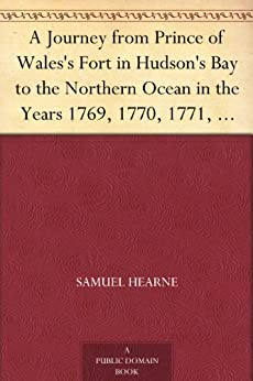 A Journey from Prince of Wales's Fort in Hudson's Bay to the Northern Ocean in the Years 1769, 1770, 1771, 1772 New Edition with Introduction, Notes, and Illustrations by [Hearne, Samuel]