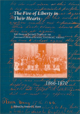 The Fire of Liberty in their Hearts : the Diary of Jacob E. Yoder of the Freedmen's Bureau School, Lynchburg, Virginia, 1866-1870