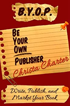 B.Y.O.P.: Be Your Own Publisher by [Charter, Christa]
