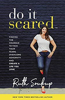 Do It Scared: Finding the Courage to Face Your Fears, Overcome Adversity, and Create a Life You Love by [Soukup, Ruth]