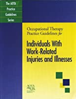 Occupational Therapy Practice Guidelines for Individuals with Work-Related Injuries and Illnesses (The AOTA Practice Guidelines Series)