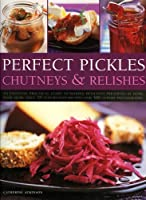 Perfect Pickles, Chutneys & Relishes: An Essential Practical Guide to Making Delicious Preserves at Home, with More than 70 Step-by-Step Recipes and 300 SuSuperb Photographs