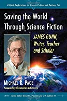 Saving the World Through Science Fiction: James Gunn, Writer, Teacher and Scholar (Critical Explorations in Science Fiction and Fantasy)
