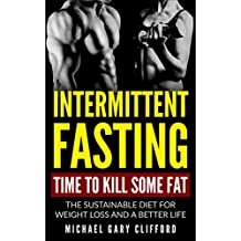 Intermittent Fasting: Time to Kill Some Fat: The Sustainable Diet for Weight Loss and a Better Life (Diet, fat loss, fasting, fitness, nutrition, Food, training, lifestyle)