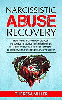 NARCISSISTIC ABUSE RECOVERY: How to heal from emotional abuse and survive to abusive relationships. by [MILLER, THERESA]