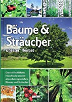 Baeume und Straeucher unserer Heimat: Das tollb bebilderte Handbuch unserer abwechslungsreichen Baeume und Straeucher