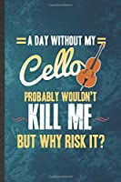 A Day Without My Cello Probably Wouldn't Kill Me but Why Risk It: Funny Blank Lined Music Teacher Lover Notebook/ Journal, Graduation Appreciation Gratitude Thank You Souvenir Gag Gift, Stylish Graphic 110 Pages