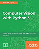 Computer Vision with Python 3: Use the power of Python for real-time image processing and analysis
