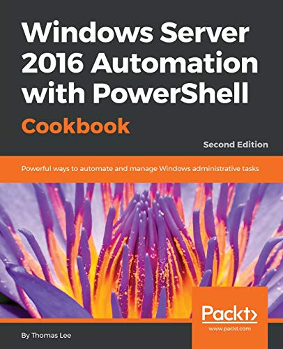 Download Windows Server 2016 Automation with PowerShell Cookbook: Powerful ways to automate and manage Windows administrative tasks, 2nd Edition 1787122042