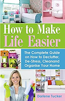 How to Make Life Easier: The Complete Guide on How to Declutter, De-Stress, Clean and Organize Your Home by [Tucker, Darlene]