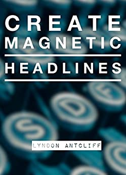 Create Magnetic Headlines: The Killer Guide to creating great headlines for maximum attention by [Antcliff, Lyndon]