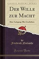 Der Wille Zur Macht: Eine Auslegung Alles Geschehens (Classic Reprint)