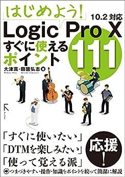 [大津 真, 田廻 弘志]のはじめよう! Logic Pro X すぐに使えるポイント111