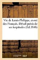 Vie de Louis-Philippe, Ex-Roi Des Français. Détail Précis de Ses Turpitudes Et Quelques Réflexions (Histoire)