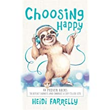 Choosing Happy: 44 Proven Hacks to Defeat Sadness and Embrace a Joy Filled Life