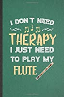 I Don't Need Therapy I Just Need to Play My Flute: Funny Music Teacher Flutist Lined Notebook/ Blank Journal For Flautist Flute Player Student, Inspirational Saying Unique Special Birthday Gift Idea Cute Ruled 6x9 110 Pages