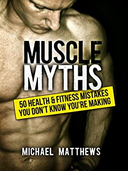 Muscle Myths: 50 Health & Fitness Mistakes You Don't Know You're Making (The Build Muscle, Get Lean, and Stay Healthy Series Book 3) by [Matthews, Michael]