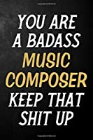 You Are A Badass Music Composer Keep That Shit Up: Music Composer Journal / Notebook / Appreciation Gift / Alternative To a Card For Music Composers ( 6 x 9 -120 Blank Lined Pages )