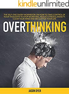 Overthinking: The Self-Discovery Workbook On How To Take Control Of Your Thoughts To Stop Worrying, Reduce Stress & Anxiety, Clear Your Mind And Declutter Your Life (English Edition)