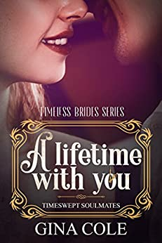 A Lifetime with You (Opposites Attract Time Travel romance): Timeswept Soulmates: Book 1 of 3 (Timeless Brides Series) by [Cole, Gina]