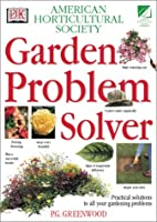 Ahs Garden Problem Solver: Practical Solutions to All Your Gardening Problems (American Horticultural Society Practical Guides)