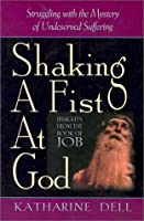 Shaking a Fist at God: Struggling With the Mystery of Undeserved Suffering