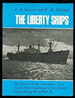 Liberty Ships: The History of the 'Emergency' Type Cargo Ships Constructed in the United States During World War Two