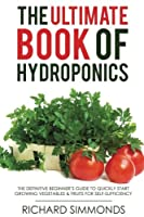 The Ultimate Book of Hydroponics: The Definitive Step-by-step Beginner's Guide to Quickly Start Growing Vegetables & Fruit for Self-sufficiency