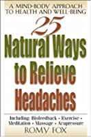 25 Natural Ways to Relieve Headaches: A Mind-Body Approach to Health and Well-Being