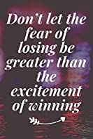 Don't let the fear of losing be greater than the excitement of winning: The Motivation Journal That Keeps Your Dreams /goals Alive and make it happen
