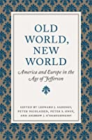Old World, New World: America and Europe in the Age of Jefferson (Jeffersonian America)