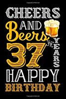 Cheers And Beers To 37 Years Happy Birthday: Blank Lined Journal, Notebook, Diary, Planner 37 Years Old Gift For Boys or Girls - Happy 37th Birthday!
