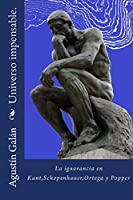 Universo impensable.: Las ignorancias de Kant, Schopenhauer, Ortega y Popper