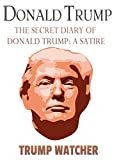 Donald Trump: The Secret Diary Of Donald Trump: A Satire (Impeach Trump Trump Watcher Book 1) (English Edition)