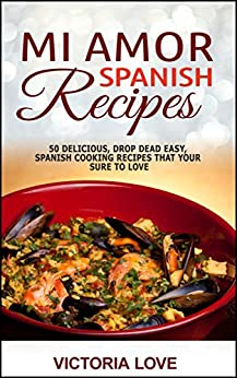 Spanish: Mi Amor Spanish Recipes! 50 Perfect, Drop Dead Easy, Lip Smacking Delicious Spanish Cooking Recipes for You to Love Right Now (recipes healthy, ... recipes for sauces, mediterranean diet) by [Love, Victoria]