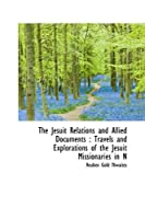 The Jesuit Relations and Allied Documents: Travels and Explorations of the Jesuit Missionaries in N