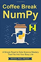 Coffee Break NumPy: A Simple Road to Data Science Mastery That Fits Into Your Busy Life (Coffee Break Python)