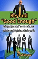 Beyond Good Enough: Getting Past Good Enough and Onto a Better More Productive Way of Doing Business and Leading Your Life