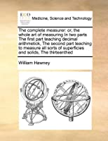 The Complete Measurer: Or, the Whole Art of Measuring in Two Parts the First Part Teaching Decimal Arithmetick, the Second Part Teaching to Measure All Sorts of Superficies and Solids, the Thirteenthed