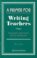 A Primer for Writing Teachers: Theories, Theorists, Issues, Problems