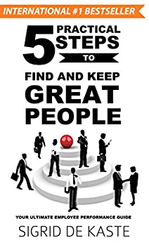 5 Practical Steps to Find and Keep Great People: Your Ultimate Employee Performance Guide by [de Kaste, Sigrid]