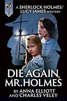 Die Again, Mr. Holmes: A Sherlock Holmes and Lucy James Mystery (The Sherlock Holmes and Lucy James Mysteries Book 8) by [Elliott, Anna, Veley, Charles]