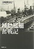 補助艦艇奮戦記―縁の下の力持ち支援艦艇の全貌と戦場の実情