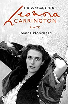 The Surreal Life of Leonora Carrington: A Surreal Life by [Moorhead, Joanna]