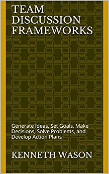 Team Discussion Frameworks: Generate Ideas, Set Goals, Make Decisions, Solve Problems, and Develop Action Plans (Manager's Toolkit Book 7) by [Wason, Kenneth]
